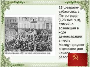 23 февраля- забастовка в Петрограде (128 тыс. ч-к), стихийно возникшая в ход