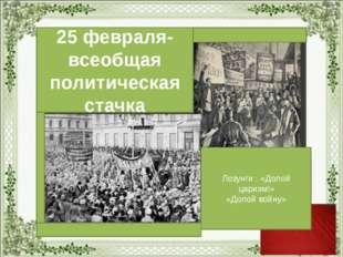 25 февраля- всеобщая политическая стачка Лозунги : «Долой царизм!» «Долой во