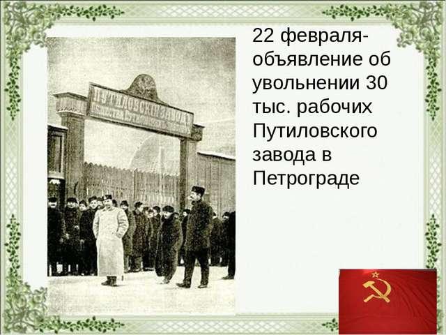22 февраля- объявление об увольнении 30 тыс. рабочих Путиловского завода в П...