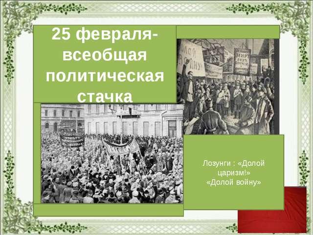25 февраля- всеобщая политическая стачка Лозунги : «Долой царизм!» «Долой во...