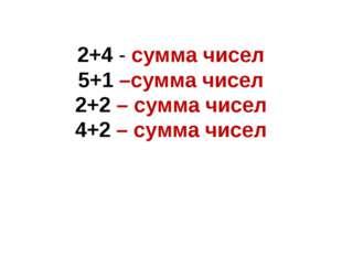 2+4 - сумма чисел 5+1 –сумма чисел 2+2 – сумма чисел 4+2 – сумма чисел