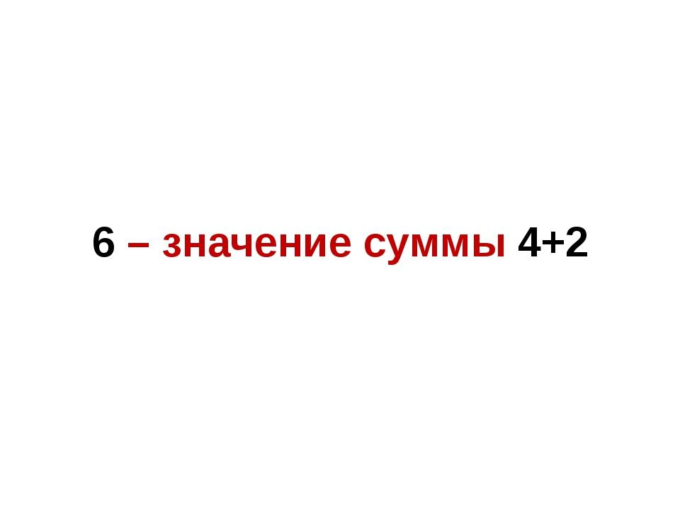 6 – значение суммы 4+2