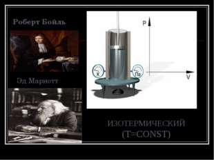 Роберт Бойль Эд Мариотт ИЗОТЕРМИЧЕСКИЙ (T=CONST)