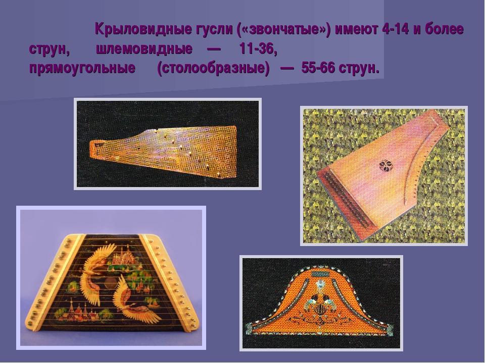 Крыловидные гусли («звончатые») имеют 4-14 и более струн, шлемовидные — 11-3...
