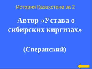 История Казахстана за 2 Автор «Устава о сибирских киргизах» (Сперанский)