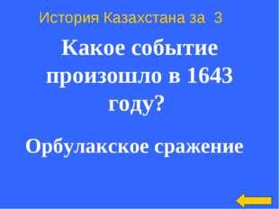 История Казахстана за 3 Какое событие произошло в 1643 году? Орбулакское сра