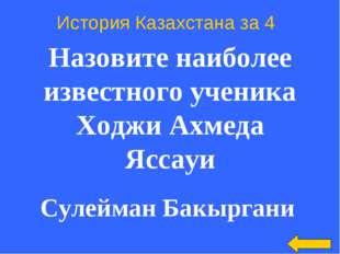История Казахстана за 4 Назовите наиболее известного ученика Ходжи Ахмеда Яс