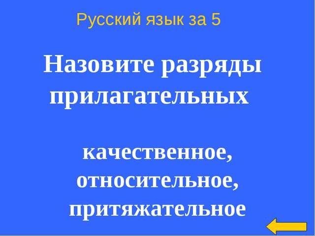 Русский язык за 5 Назовите разряды прилагательных качественное, относительно...