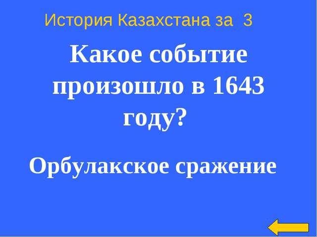 История Казахстана за 3 Какое событие произошло в 1643 году? Орбулакское сра...