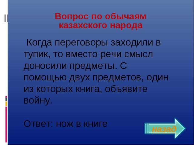 Вопрос по обычаям казахского народа Когда переговоры заходили в тупик, то вме...