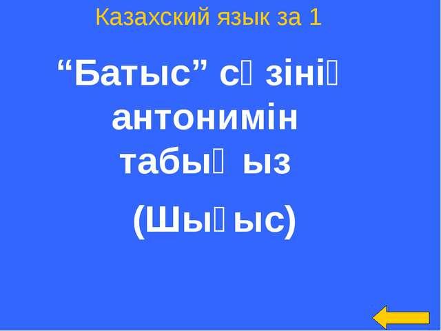 "Казахский язык за 1 ""Батыс"" сөзінің антонимін табыңыз (Шығыс)"