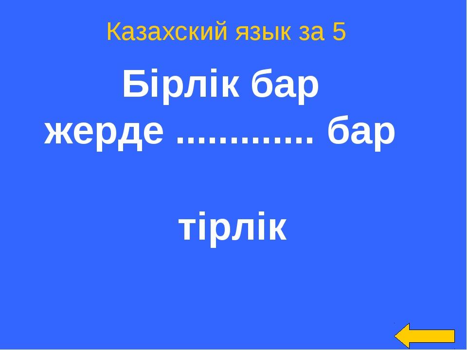 Казахский язык за 5 Бірлік бар жерде ............. бар тірлік