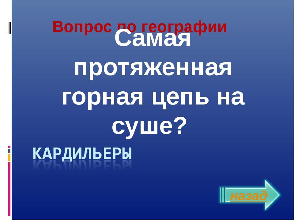 Вопрос по географии Самая протяженная горная цепь на суше? Власенко Юлия Серг...