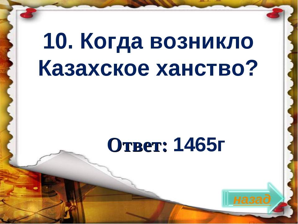 Ответ: 1465г 10. Когда возникло Казахское ханство?