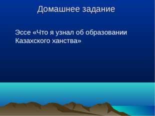 Домашнее задание Эссе «Что я узнал об образовании Казахского ханства»