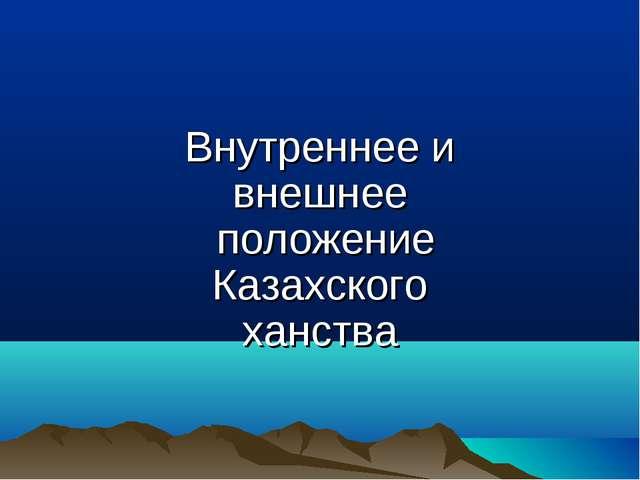 Внутреннее и внешнее положение Казахского ханства