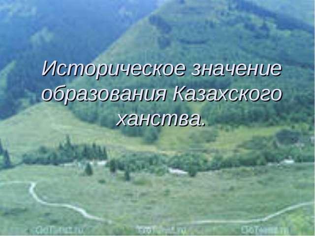 * * Историческое значение образования Казахского ханства.