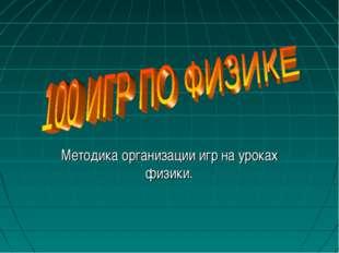 Методика организации игр на уроках физики.