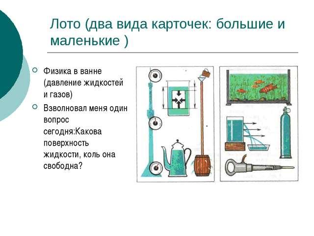 Лото (два вида карточек: большие и маленькие ) Физика в ванне (давление жидко...