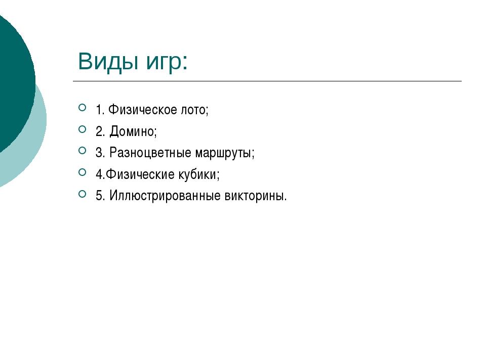 Виды игр: 1. Физическое лото; 2. Домино; 3. Разноцветные маршруты; 4.Физическ...
