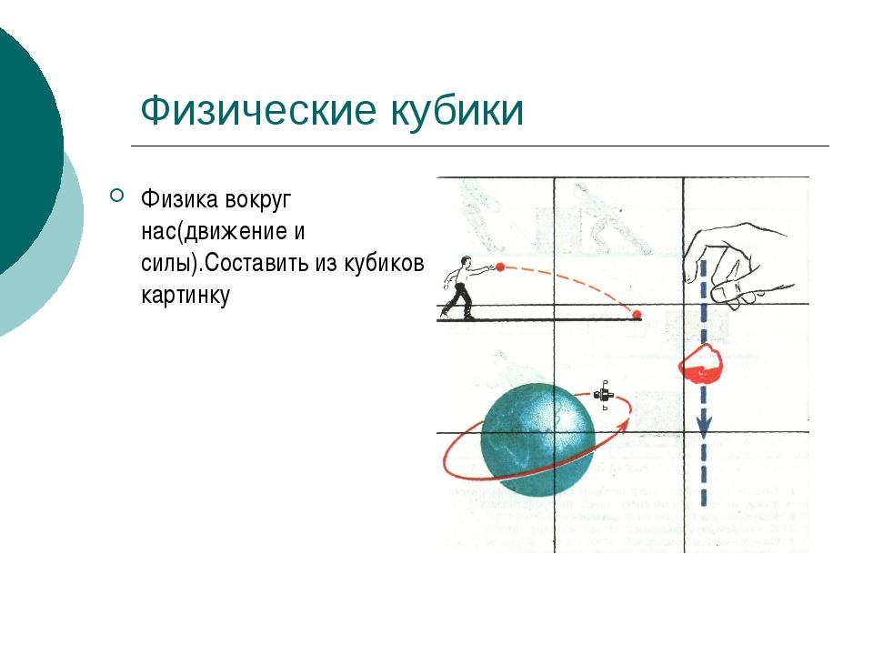 Физические кубики Физика вокруг нас(движение и силы).Составить из кубиков кар...