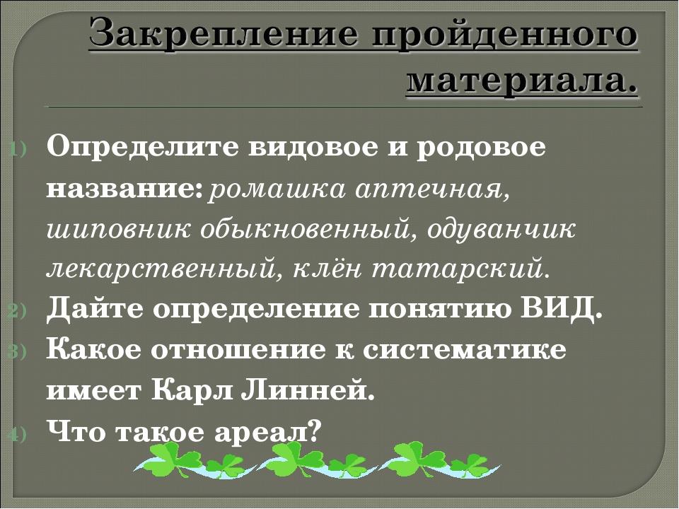 Определите видовое и родовое название: ромашка аптечная, шиповник обыкновенны...