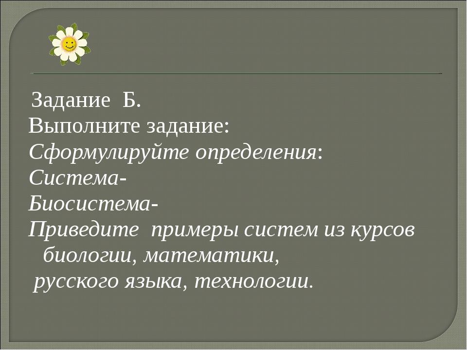 Задание Б. Выполните задание: Сформулируйте определения: Система- Биосистема...