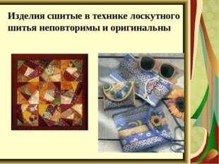 Изделия сшитые в технике лоскутного шитья неповторимы и оригинальны