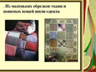 . Из маленьких обрезков ткани и ношеных вещей шили одеяла