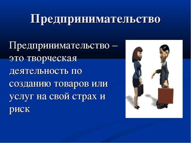Предпринимательство Предпринимательство – это творческая деятельность по соз...