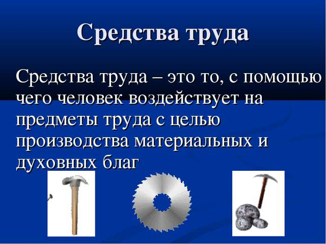 Средства труда – это то, с помощью чего человек воздействует на предметы тру...