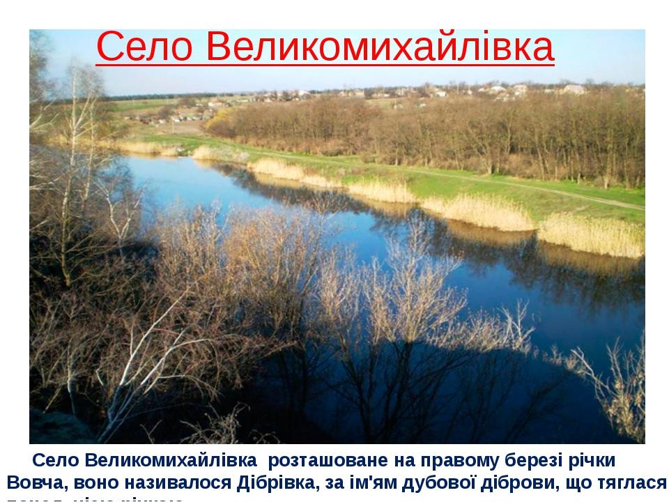 Село Великомихайлівка Село Великомихайлівка розташоване на правому березі річ...