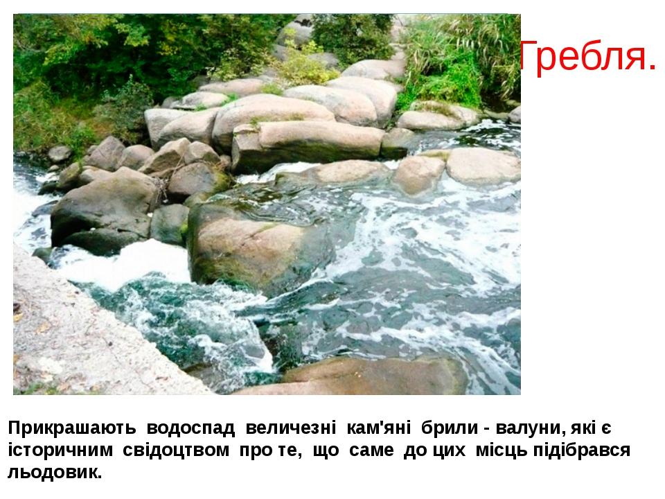 Гребля. Прикрашають водоспад величезні кам'яні брили - валуни, які є історичн...
