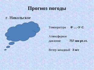 Прогноз погоды г. Никольское Температура 0° …-3° С Атмосферное давление 757 м