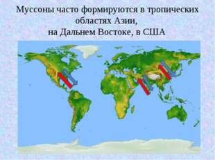 Муссоны часто формируются в тропическиx областяx Азии, на Дальнем Востоке, в