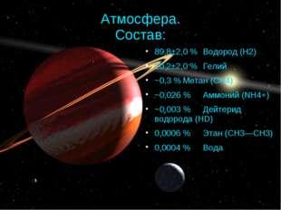 Атмосфера. Состав: 89,8±2,0 %Водород (H2) 10,2±2,0 %Гелий ~0,3 %Метан (CH4