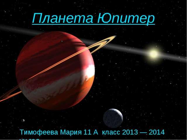 Планета Юпитер Тимофеева Мария 11 А класс 2013 — 2014 уч.год