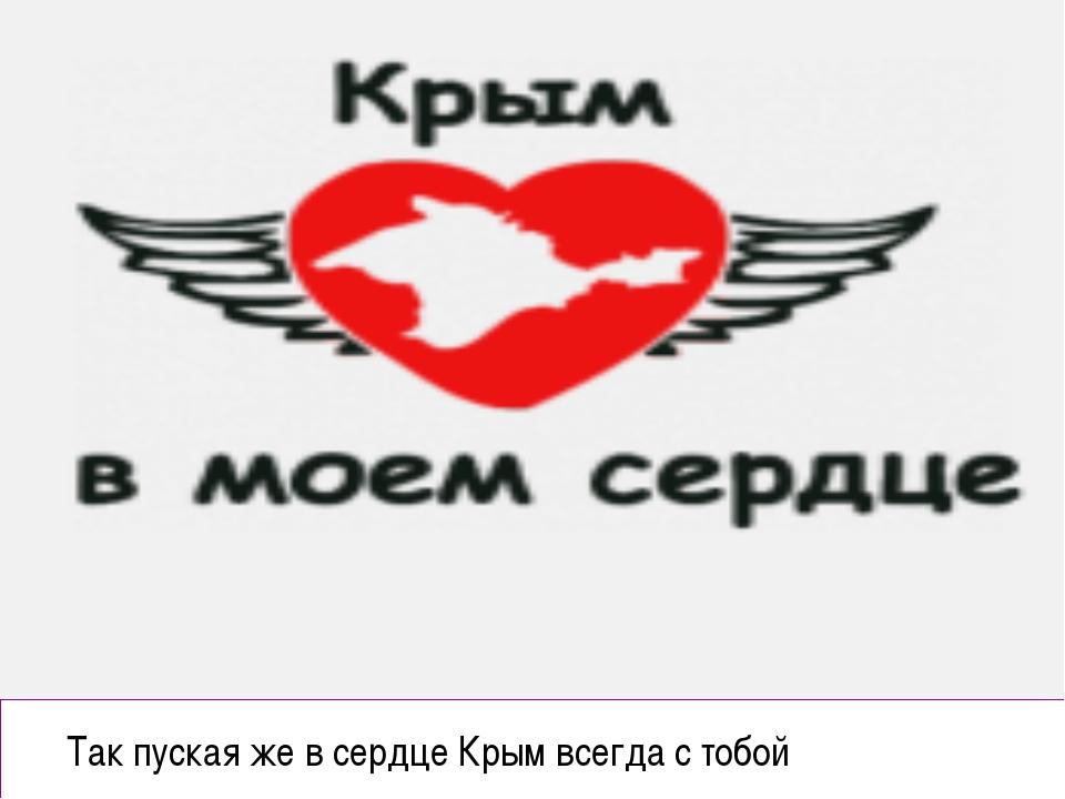 Так пуская же в сердце Крым всегда с тобой