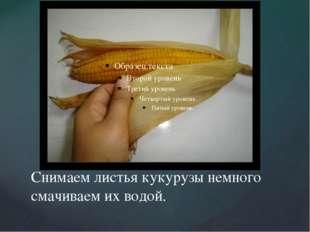 Снимаем листья кукурузы немного смачиваем их водой.
