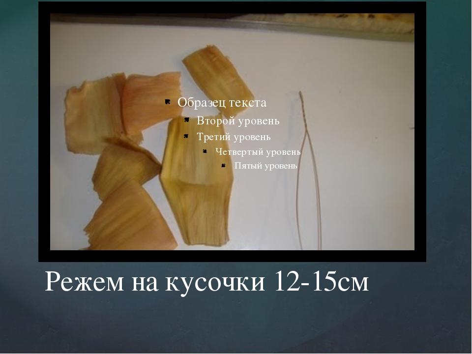 Режем на кусочки 12-15см