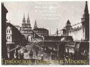 Грибоедов родился в Москве