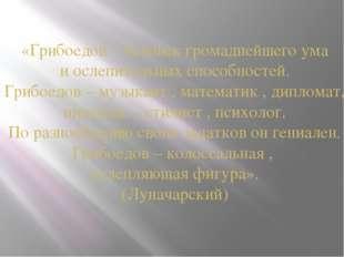 «Грибоедов – человек громаднейшего ума и ослепительных способностей. Грибоедо