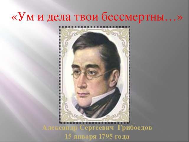 «Ум и дела твои бессмертны…» Александр Сергеевич Грибоедов 15 января 1795 года