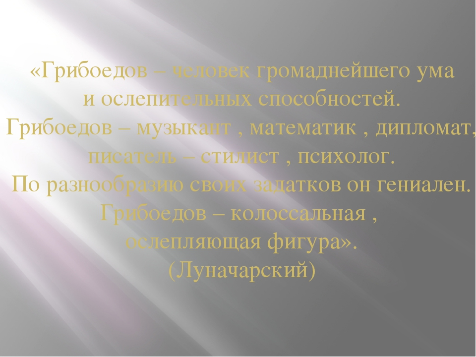 «Грибоедов – человек громаднейшего ума и ослепительных способностей. Грибоедо...