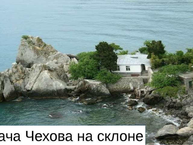 Вот дача Чехова на склоне
