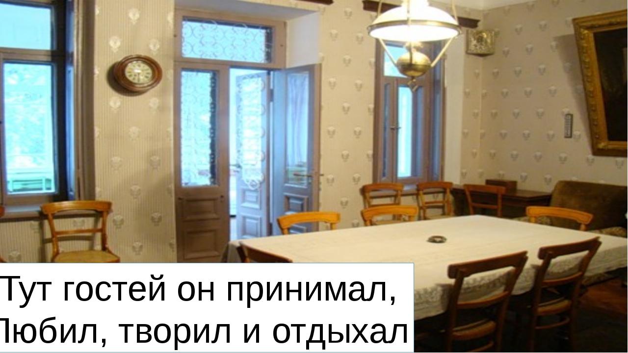 Тут гостей он принимал, Любил, творил и отдыхал