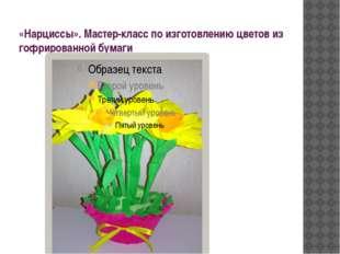 «Нарциссы». Мастер-класс по изготовлению цветов из гофрированной бумаги