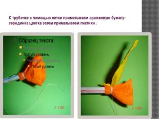 К трубочке с помощью нитки приматываем оранжевую бумагу-серединка цветка зате