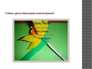 Стебель цветка обматываем зеленой бумагой