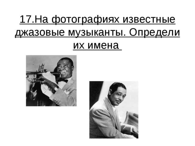 17.На фотографиях известные джазовые музыканты. Определи их имена